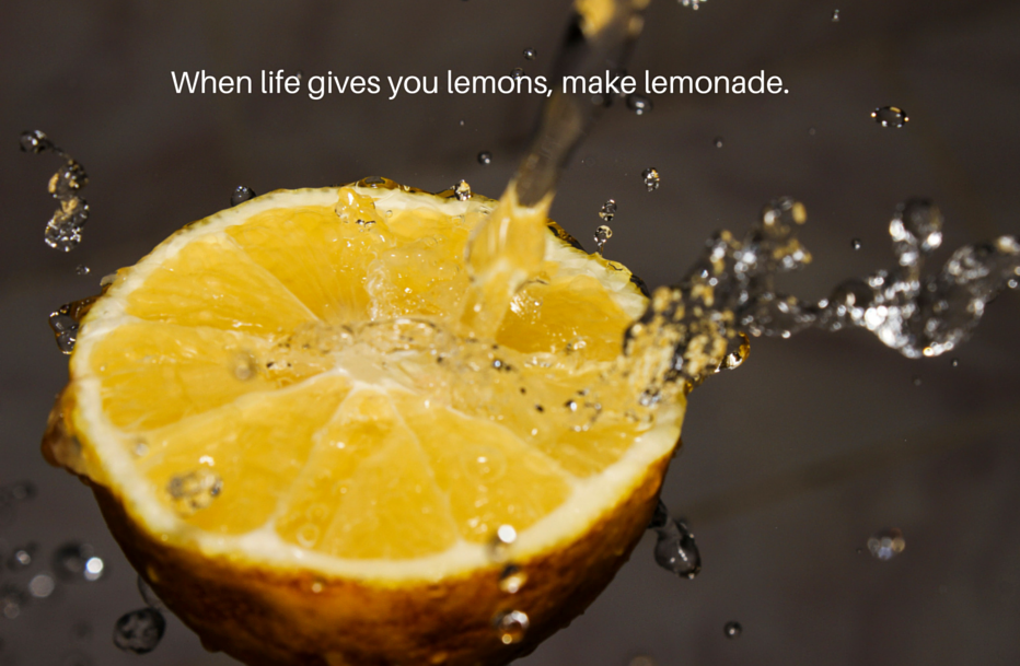 When life gives you lemons, make lemonade.